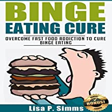 Binge Eating Cure: Overcome Fast Food Addiction to Cure Binge Eating Audiobook by Lisa P. Simms Narrated by Collene Curran