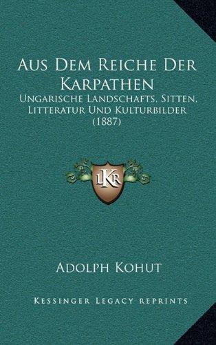 Aus Dem Reiche Der Karpathen: Ungarische Landschafts, Sitten, Litteratur Und Kulturbilder (1887)
