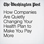 How Companies Are Quietly Changing Your Health Plan to Make You Pay More | Carolyn Y. Johnson