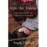 Into The Frame: The Four Loves of Ford Madox Brownby Angela Thirlwell