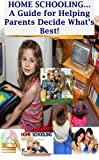 Home Schooling: A Guide For Helping Parents Decide Whats Best!
