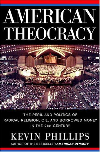 American Theocracy: The Peril and Politics of Radical Religion, Oil, and Borrowed Money in the 21st Century, Kevin  Phillips