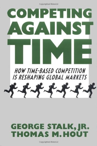 Competing Against Time : How Time-based Competition is Reshaping Global Markets, George Stalk, Jr.; Thomas M. Hout