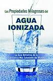 Las Propiedades Milagrosas del Agua Ionizada (Spanish Edition)