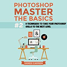 Photoshop - Master the Basics 2: 9 Techniques to Take Your Photoshop Skills to the Next Level (       UNABRIDGED) by James Carren Narrated by John Edmondson