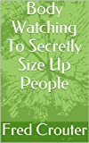 Body Watching To Secretly Size Up People