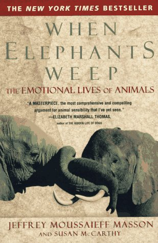 When Elephants Weep  The Emotional Lives of Animals, Jeffrey Moussaieff Masson & Susan McCarthy