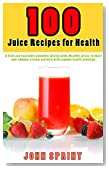 100 Juice Recipes for Health: A fruit and vegetable smoothie juicing guide. Healthy juices to boost your immune system and help with common health problems. ... Sprint Super Healthy Juice Recipes Book 3)