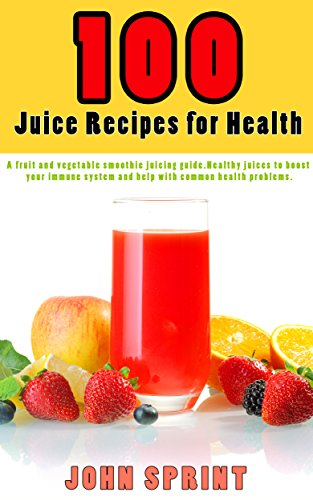 100-juice-recipes-for-health-a-fruit-and-vegetable-smoothie-juicing-guide-healthy-juices-to-boost-yo