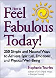 How to Feel Fabulous Today! : 250 Simple and Natural Ways to Achieve Spiritual, Emotional, and Physical Well-Being
