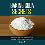 Baking Soda Secrets: Discover the Many Miraculous Baking Soda Homemade Solutions You Never Knew About | Angie S.