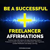 Be a Successful Freelancer Affirmations: Positive Daily Affirmations to Help Individuals Start a Freelance Career Using the Law of Attraction, Self-Hypnosis, Guided Meditation and Sleep Learning