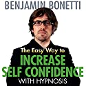 The Easy Way to Increase Self-Confidence with Hypnosis  by Benjamin Bonetti Narrated by Benjamin Bonetti