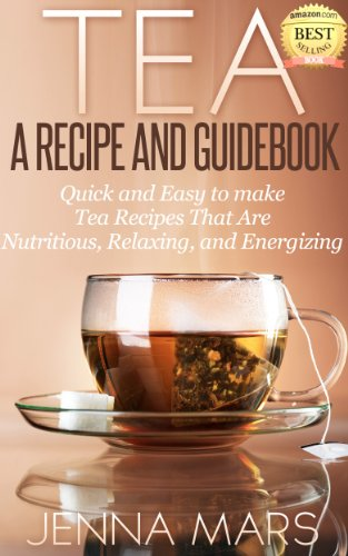 Tea A Recipe And Guidebook Quick And Easy To Make Tea Recipes That Are Nutritious, Relaxing, And Energizing: Includes Recipes For: Black, Green, White, Oolong And Herbal Teas
