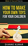 How To Make Your Own Toys For Your Children - Make It Yourself Series