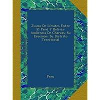 Juicio De Límites Entre El Perú Y Bolivia: Audiencia De Charcas: Su Ereccion; Su Distrito Territorial