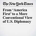From 'America First' to a More Conventional View of U.S. Diplomacy | Mark Landler