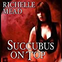 Succubus on Top: Georgina Kincaid, Book 2 Audiobook by Richelle Mead Narrated by Elisabeth Rodgers