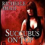 Succubus on Top: Georgina Kincaid, Book 2 | Richelle Mead