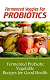 Fermented Veggies for Probiotics: 12 Fermented Probiotic Vegetable Recipes for Good Health