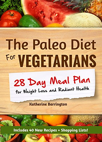 The Paleo Diet For Vegetarians: 28-Day Meal Plan For Weight Loss and Radiant Health: Enjoy the Heath Benefits of Paleo-Without the Meat! by Katherine Barrington