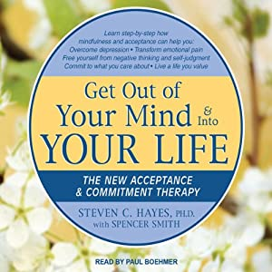 Get Out of Your Mind & Into Your Life: The New Acceptance & Commitment Therapy | [Spencer Smith, Steven C. Hayes]