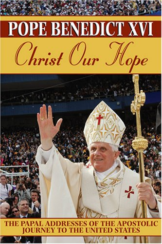 Christ Our Hope: The Papal Addresses of the Apostolic Journey to the United States, POPE BENEDICT XVI