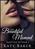 This Beautiful Moment (A Steamy New Adult Romance) (Reach For Me Book 2)