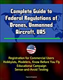 Complete Guide to Federal Regulations drones, unmanned aircraft, UAS - Registration for commercial users, hobbyists, Modelers, know Before You Fly educational campaign, Sense-and-Avoid Testing