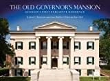 The Old Governors Mansion: Georgia s First Executive Residence