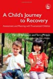 Patrick Tomlinson A Child's Journey to Recovery: Assessment and Planning with Traumatized Children