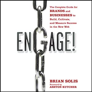 Engage!: The Complete Guide for Brands and Businesses to Build, Cultivate, and Measure Success in the New Web | [Brian Solis, Ashton Kutcher (foreword)]