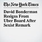 David Bonderman Resigns From Uber Board After Sexist Remark | Mike Isaac,Susan Chira