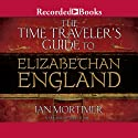 The Time Traveler's Guide to Elizabethan England (       UNABRIDGED) by Ian Mortimer Narrated by Mike Grady