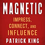 Magnetic: How to Impress, Connect, and Influence | Patrick King