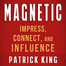 Magnetic: How to Impress, Connect, and Influence (       UNABRIDGED) by Patrick King Narrated by Jeremy Reloj