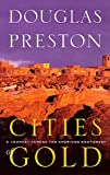 Cities of Gold: A Journey Across the Southwest Douglas Preston