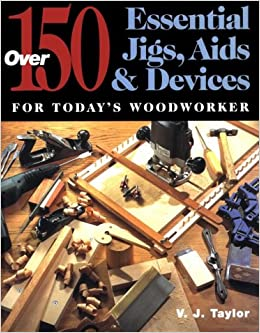 150 Essential Jigs, Aids and Devices for Today's Woodworker