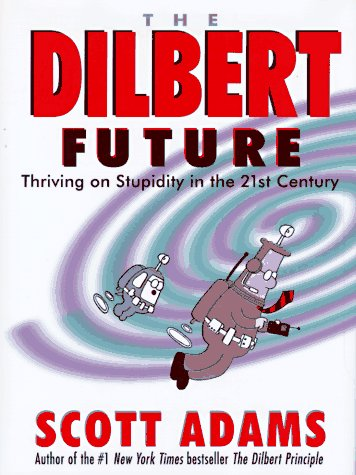 The Dilbert Future: Thriving on Stupidity in the 21st Century, Adams,Scott