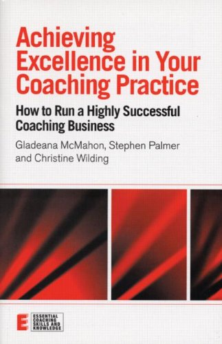 Achieving Excellence in Your Coaching Practice: How to Run a Highly Successful Coaching Business (Essential Coaching Ski