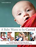 A Baby Wants to Be Carried: Everything You Need to Know about Baby Carriers and the Advantages of Babywearing