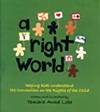 A Right World: Helping Kids Understand the Convention on the Rights of the Child