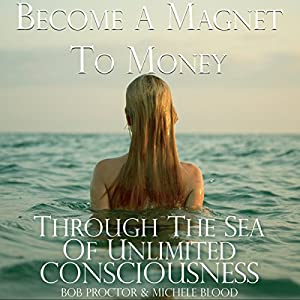 Become a Magnet to Money Through the Sea of Unlimited Consciousness | [Michele Blood, Bob Proctor]