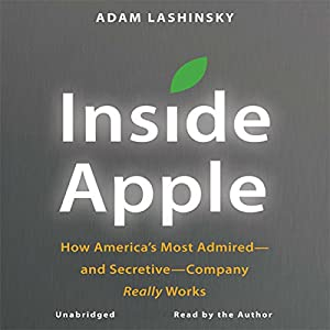 Inside Apple: How America's Most Admired - and Secretive - Company Really Works | [Adam Lashinsky]