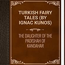Turkish Fairy Tales: The Daughter of the Padishah of Kandahar (       UNABRIDGED) by Ignác Kúnos Narrated by Ksenia Laricheva