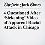 4 Questioned After 'Sickening' Video of Apparent Racial Attack in Chicago | Mitch Smith,Niraj Chokshi