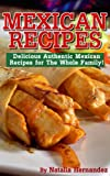Mexican Recipes: Delicious Authentic Mexican Recipes For The Whole Family!