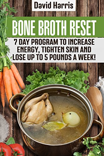 Bone Broth Reset: 7 Day Program To Increase Energy, Tighten Skin And Lose Up To 5 Pounds A Week! by David Harris