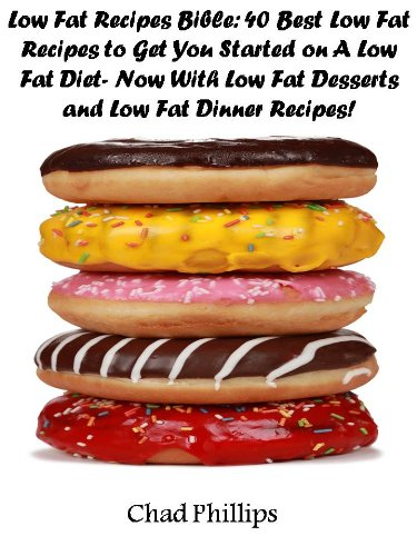 Low Fat Recipes Bible: 40 Best Low Fat Recipes to Get You Started on A Low Fat Diet- Now With Low Fat Desserts and Low Fat Dinner Recipes! by Chad  Phillips