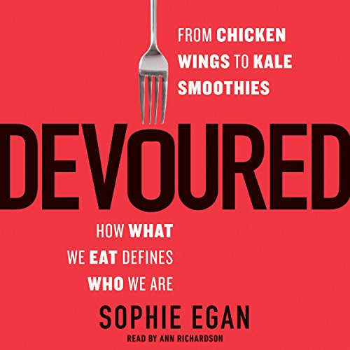 Devoured: From Chicken Wings to Kale Smoothies - How What We Eat Defines Who We Are by Sophie Egan
